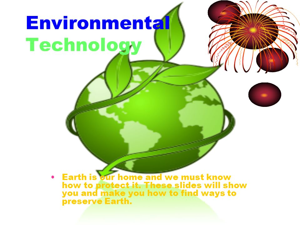 Environmental Technology Earth is our home and we must know how to protect it. These slides will show you and make you how to find ways to preserve Ea