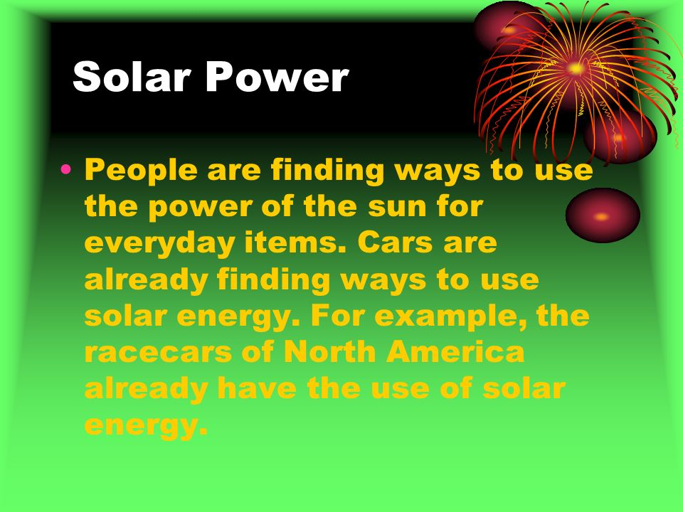 Solar Power People are finding ways to use the power of the sun for everyday items.