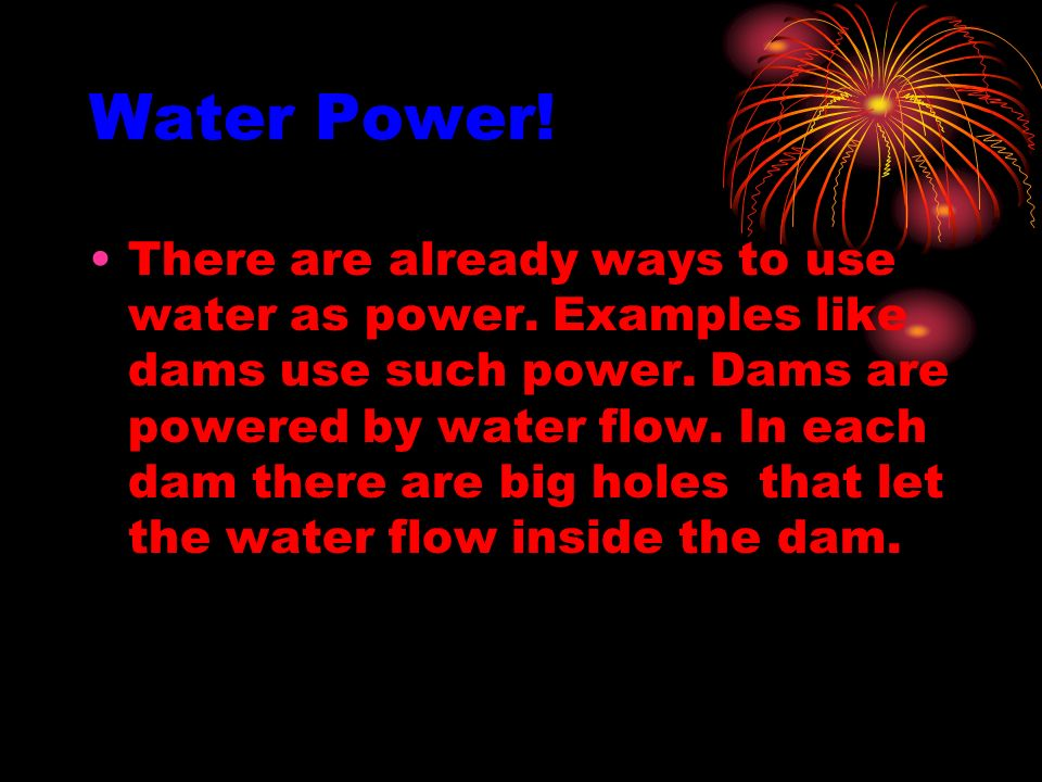 Water Power! There are already ways to use water as power. Examples like dams use such power. Dams are powered by water flow. In each dam there are bi