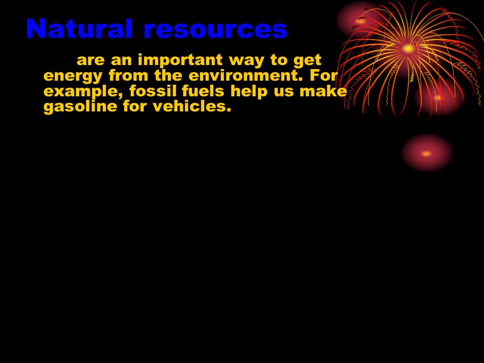 Natural resources are an important way to get energy from the environment. For example, fossil fuels help us make gasoline for vehicles.