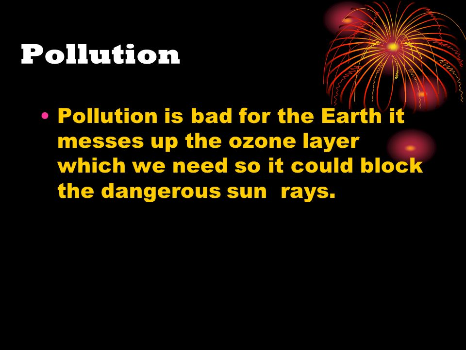 Pollution Pollution is bad for the Earth it messes up the ozone layer which we need so it could block the dangerous sun rays.