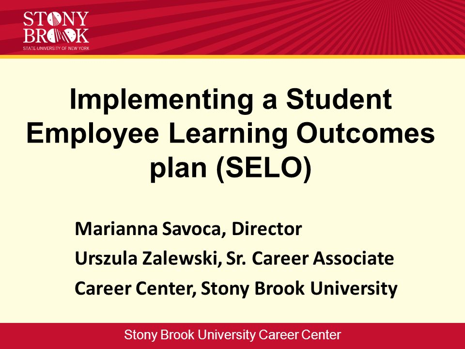 Implementing a Student Employee Learning Outcomes plan (SELO) Marianna Savoca, Director Urszula Zalewski, Sr. Career Associate Career Center, Stony Br