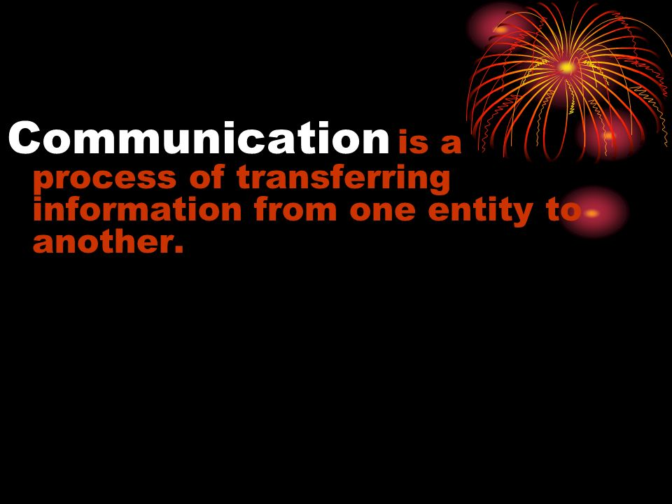 Communication is a process of transferring information from one entity to another.
