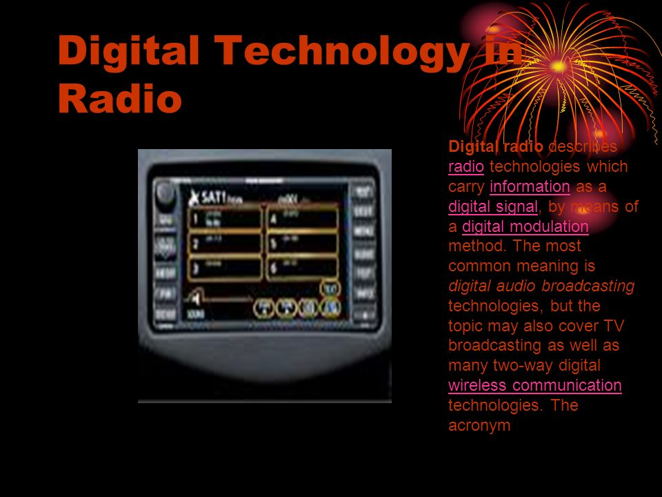 Digital Technology in Radio Digital radio describes radio technologies which carry information as a digital signal, by means of a digital modulation m