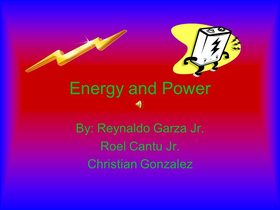 Energy and Power By: Reynaldo Garza Jr. Roel Cantu Jr. Christian Gonzalez