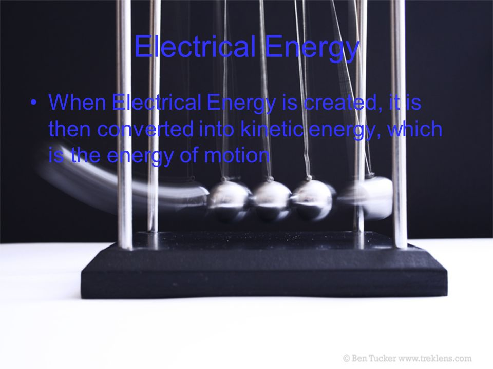 Electrical Energy When Electrical Energy is created, it is then converted into kinetic energy, which is the energy of motion