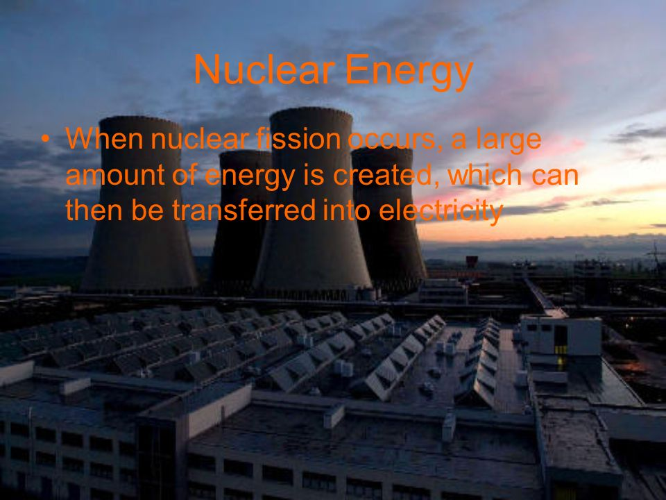 Nuclear Energy When nuclear fission occurs, a large amount of energy is created, which can then be transferred into electricity