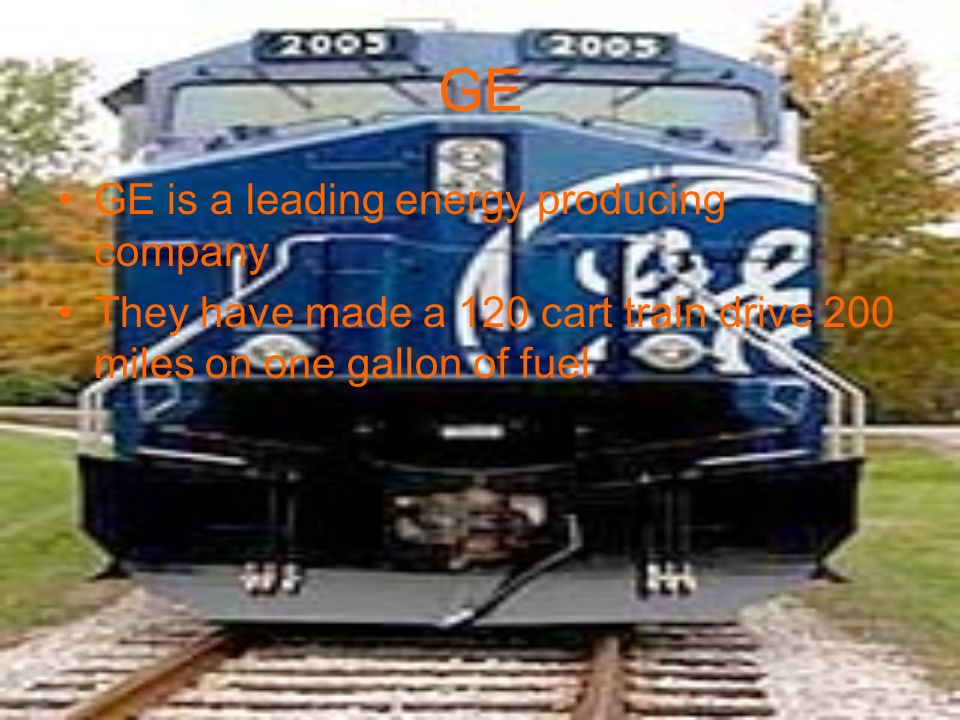 GE GE is a leading energy producing company They have made a 120 cart train drive 200 miles on one gallon of fuel