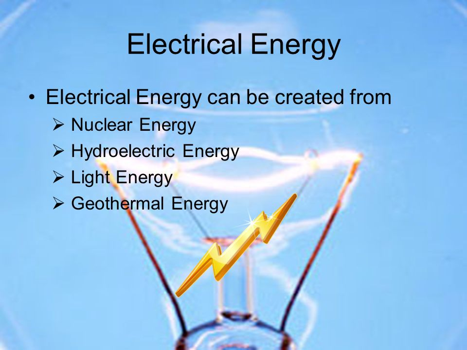 Electrical Energy Electrical Energy can be created from Nuclear Energy Hydroelectric Energy Light Energy Geothermal Energy