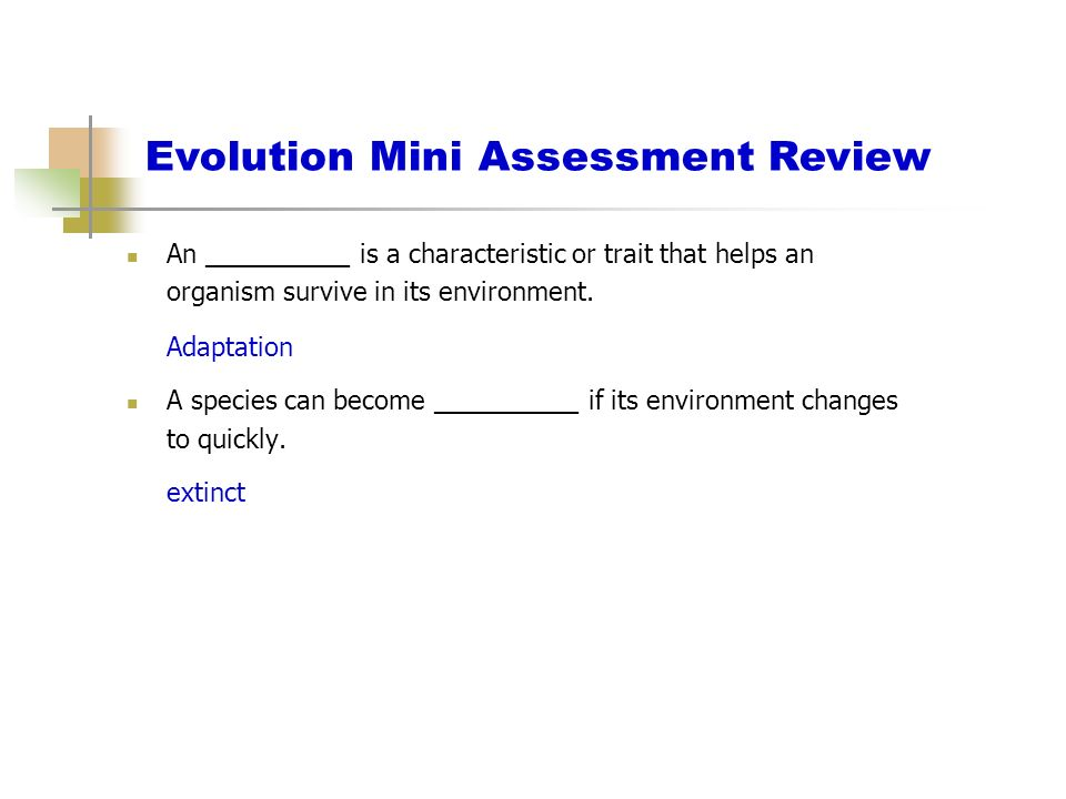 Evolution Mini Assessment Review An __________ is a characteristic or trait that helps an organism survive in its environment. Adaptation A species ca