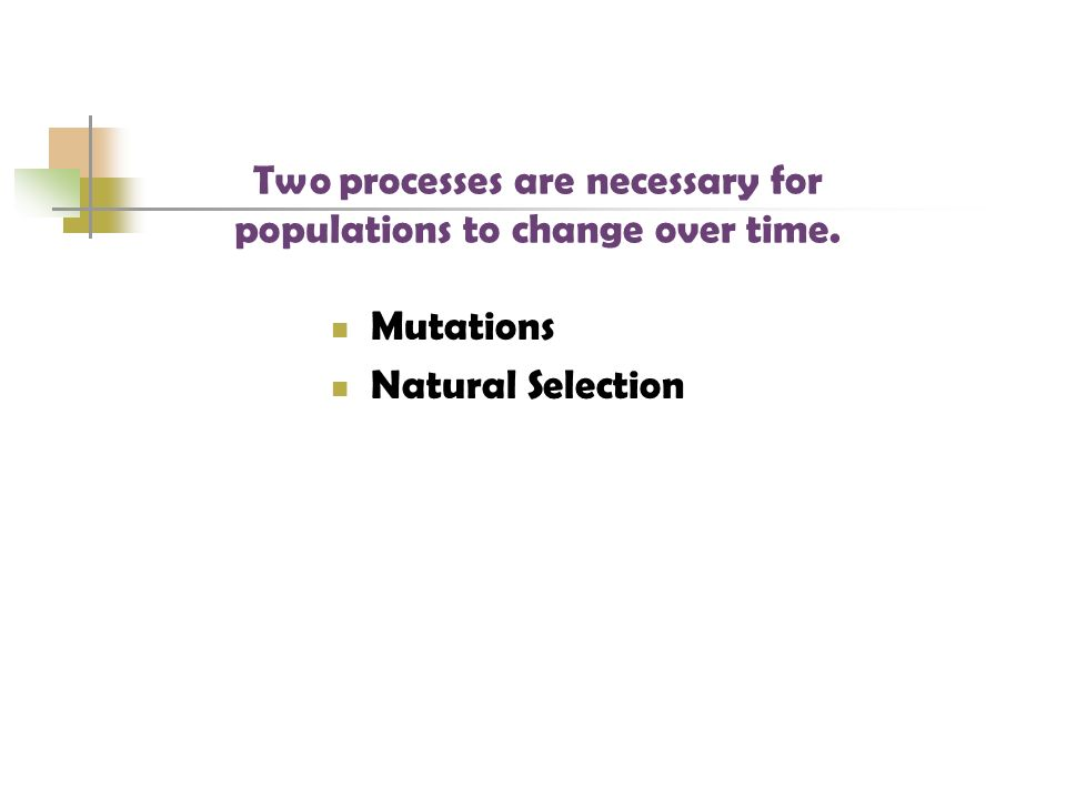 Mutations Natural Selection Two processes are necessary for populations to change over time.