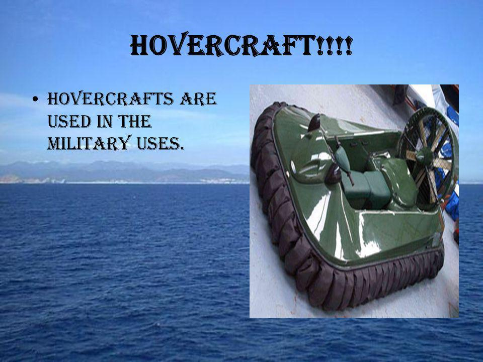 Hovercrafts are used in the military uses. Hovercraft!!!!