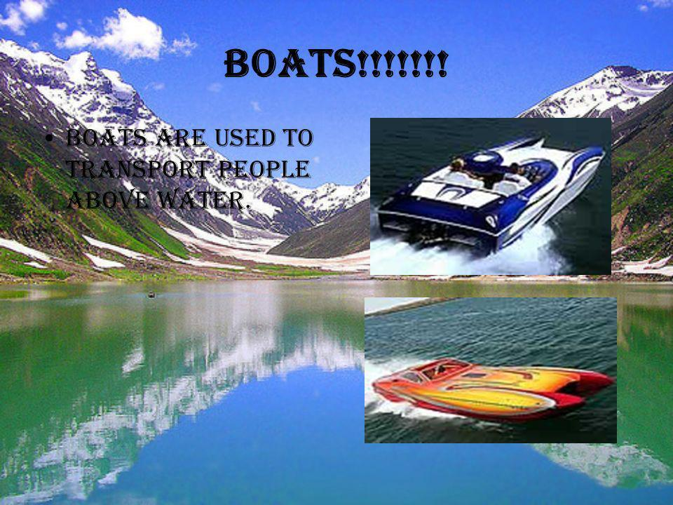 Boats!!!!!!! Boats are used to transport people above water.