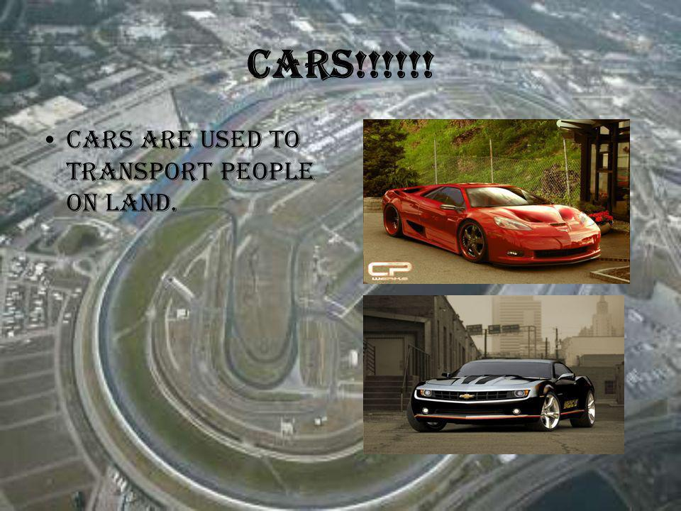 Cars!!!!!! Cars are used to transport people on land.