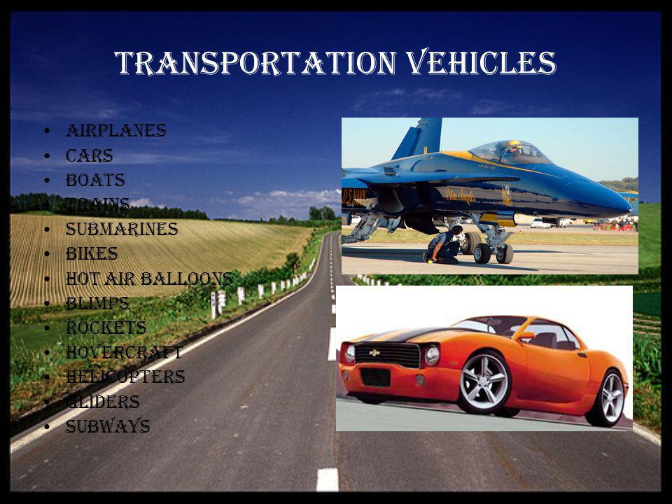 Transportation vehicles Airplanes Cars Boats Trains Submarines Bikes Hot Air Balloons Blimps Rockets Hovercraft Helicopters Gliders Subways