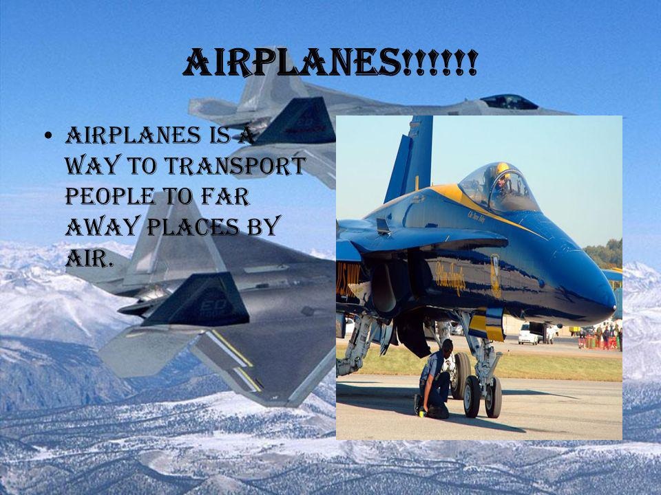 Airplanes!!!!!! Airplanes is a way to transport people to far away places by air.