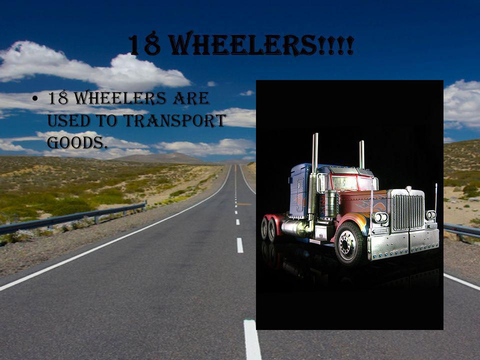 18 Wheelers!!!! 18 Wheelers are used to transport goods.