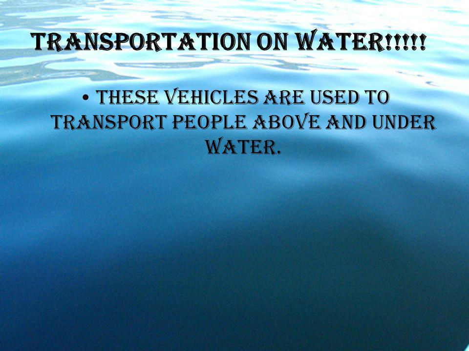Transportation on water!!!!! These vehicles are used to transport people above and under water.