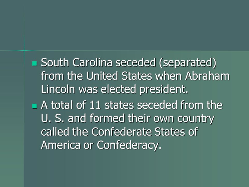 South Carolina seceded (separated) from the United States when Abraham Lincoln was elected president. South Carolina seceded (separated) from the Unit
