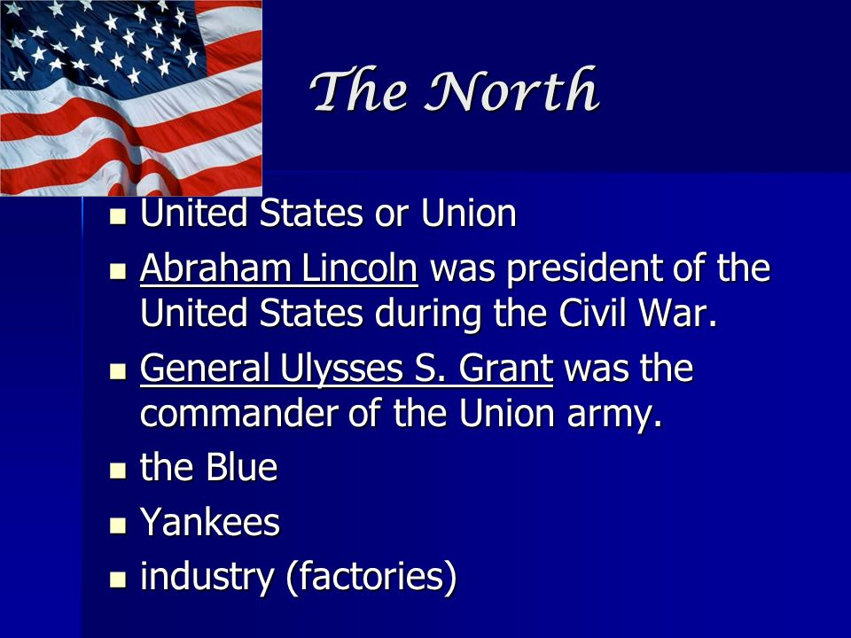 The North United States or Union United States or Union Abraham Lincoln was president of the United States during the Civil War. Abraham Lincoln was p