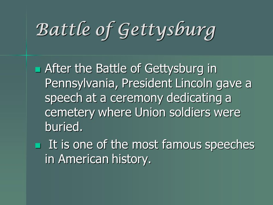 After the Battle of Gettysburg in Pennsylvania, President Lincoln gave a speech at a ceremony dedicating a cemetery where Union soldiers were buried.