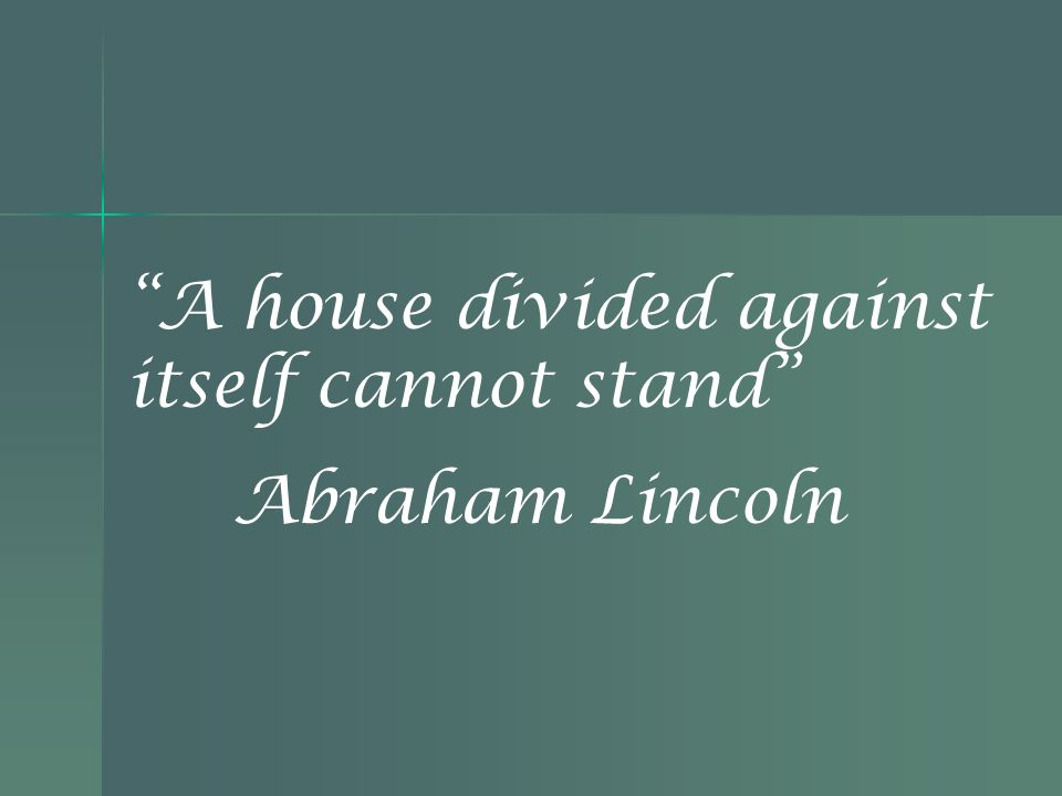 A house divided against itself cannot stand Abraham Lincoln