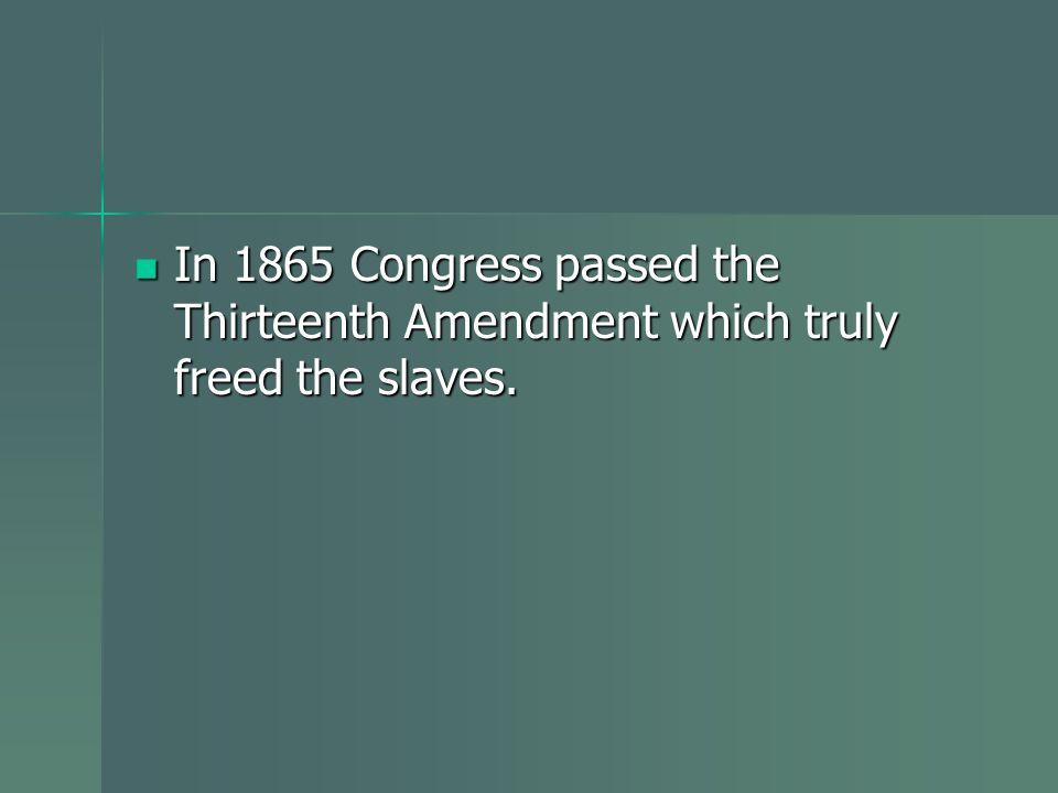 In 1865 Congress passed the Thirteenth Amendment which truly freed the slaves. In 1865 Congress passed the Thirteenth Amendment which truly freed the