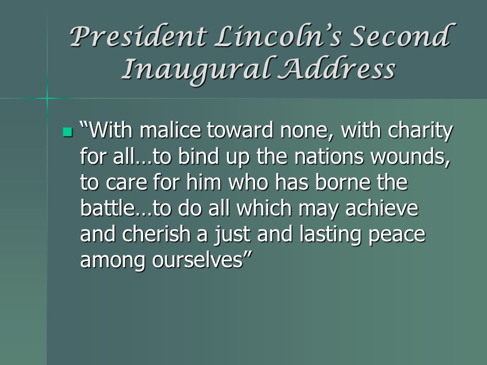 President Lincolns Second Inaugural Address With malice toward none, with charity for all…to bind up the nations wounds, to care for him who has borne
