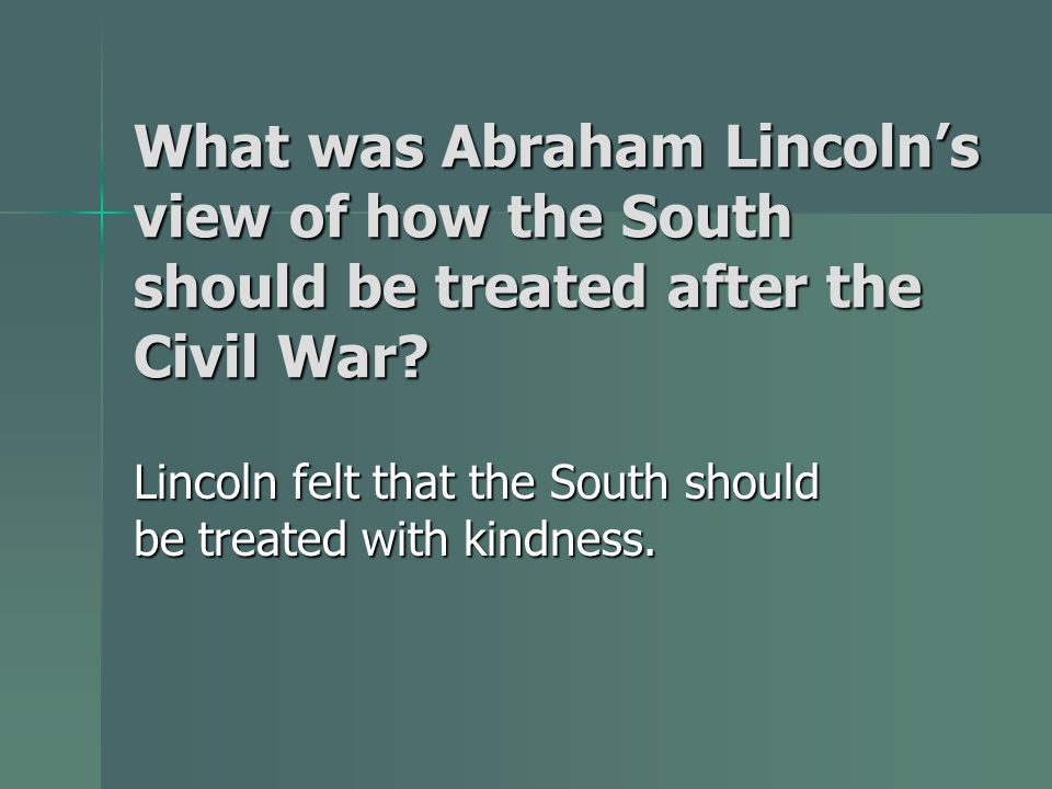 What was Abraham Lincolns view of how the South should be treated after the Civil War? Lincoln felt that the South should be treated with kindness.