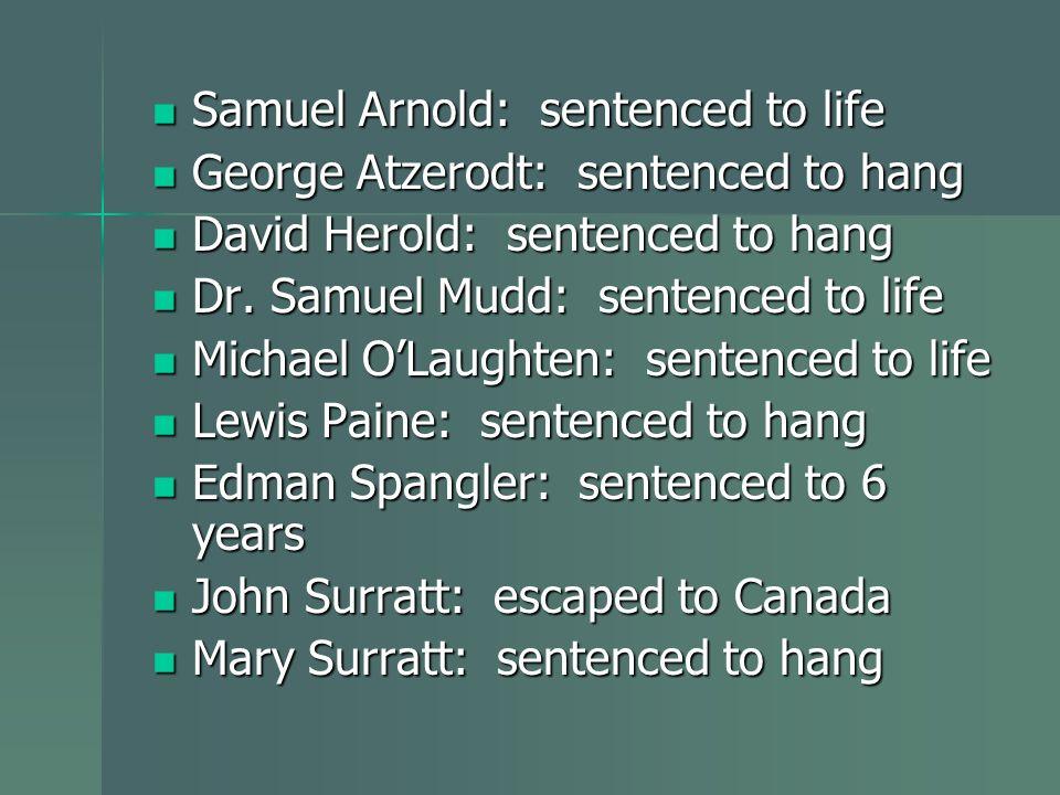 Samuel Arnold: sentenced to life George Atzerodt: sentenced to hang David Herold: sentenced to hang Dr. Samuel Mudd: sentenced to life Michael OLaught