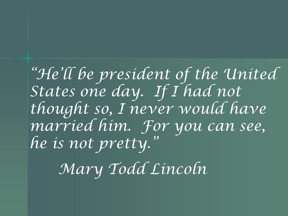 He ll be president of the United States one day. If I had not thought so, I never would have married him. For you can see, he is not pretty. Mary Todd