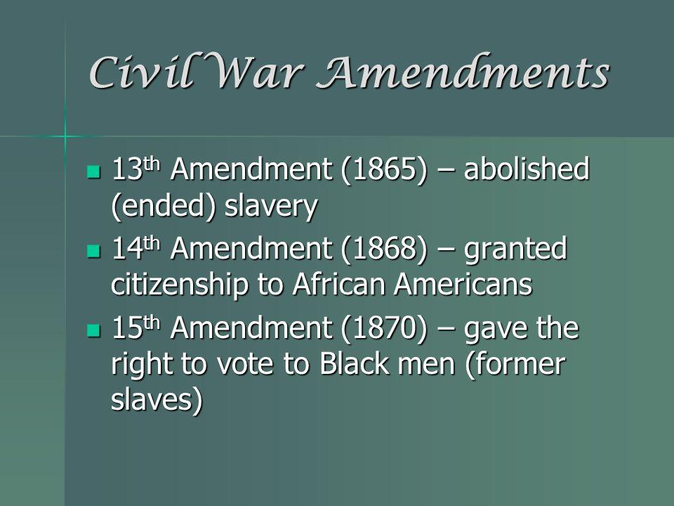Civil War Amendments 13 th Amendment (1865) – abolished (ended) slavery 13 th Amendment (1865) – abolished (ended) slavery 14 th Amendment (1868) – gr