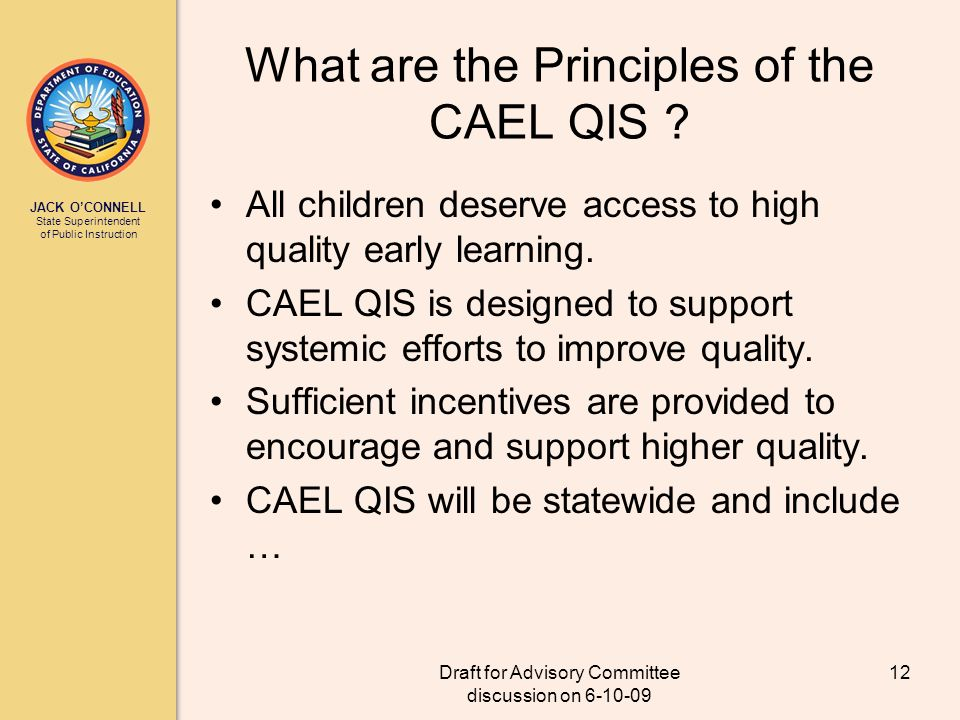 JACK OCONNELL State Superintendent of Public Instruction Draft for Advisory Committee discussion on 6-10-09 12 What are the Principles of the CAEL QIS .