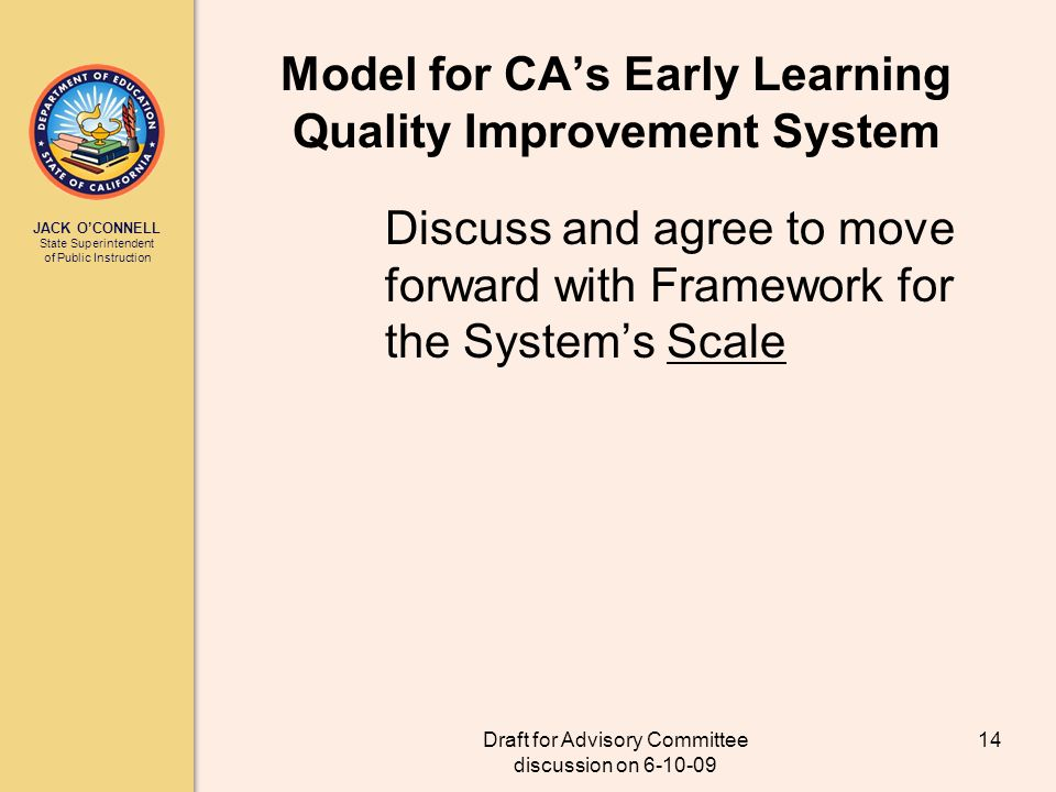 JACK OCONNELL State Superintendent of Public Instruction Draft for Advisory Committee discussion on 6-10-09 14 Model for CAs Early Learning Quality Improvement System Discuss and agree to move forward with Framework for the Systems Scale