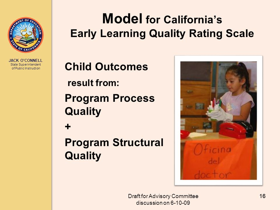 JACK OCONNELL State Superintendent of Public Instruction Draft for Advisory Committee discussion on 6-10-09 16 Model for Californias Early Learning Quality Rating Scale Child Outcomes result from: Program Process Quality + Program Structural Quality 16