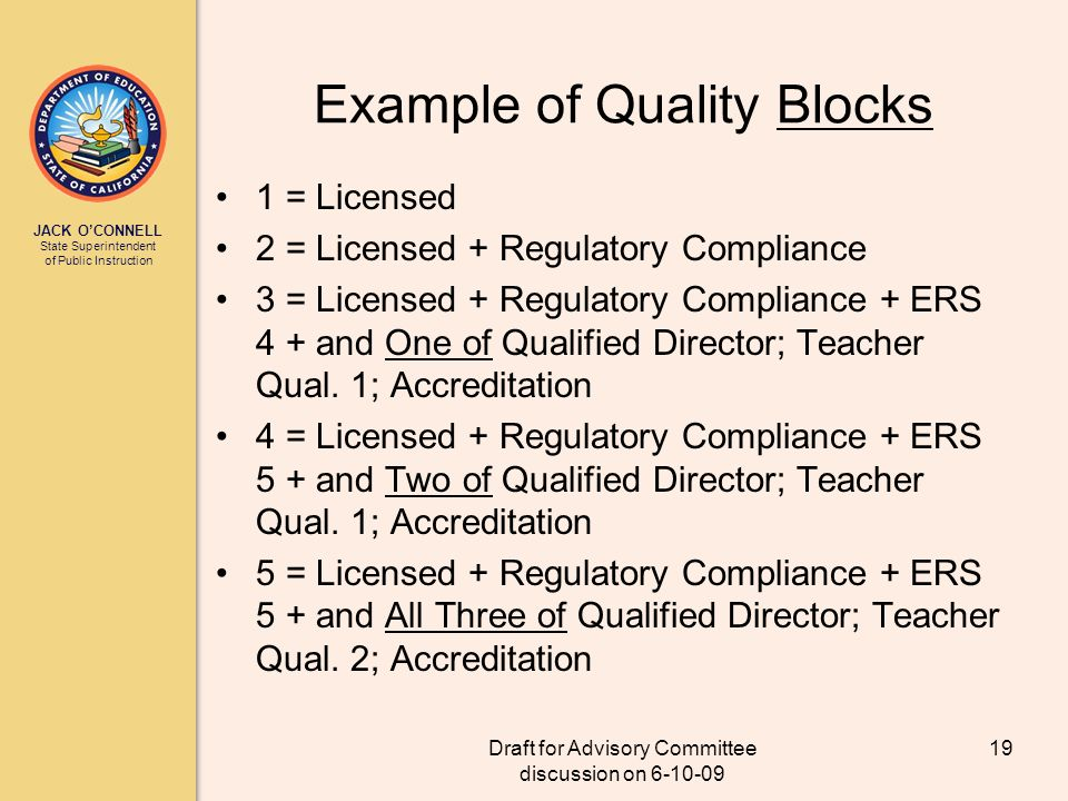 JACK OCONNELL State Superintendent of Public Instruction Draft for Advisory Committee discussion on 6-10-09 19 Example of Quality Blocks 1 = Licensed 2 = Licensed + Regulatory Compliance 3 = Licensed + Regulatory Compliance + ERS 4 + and One of Qualified Director; Teacher Qual.