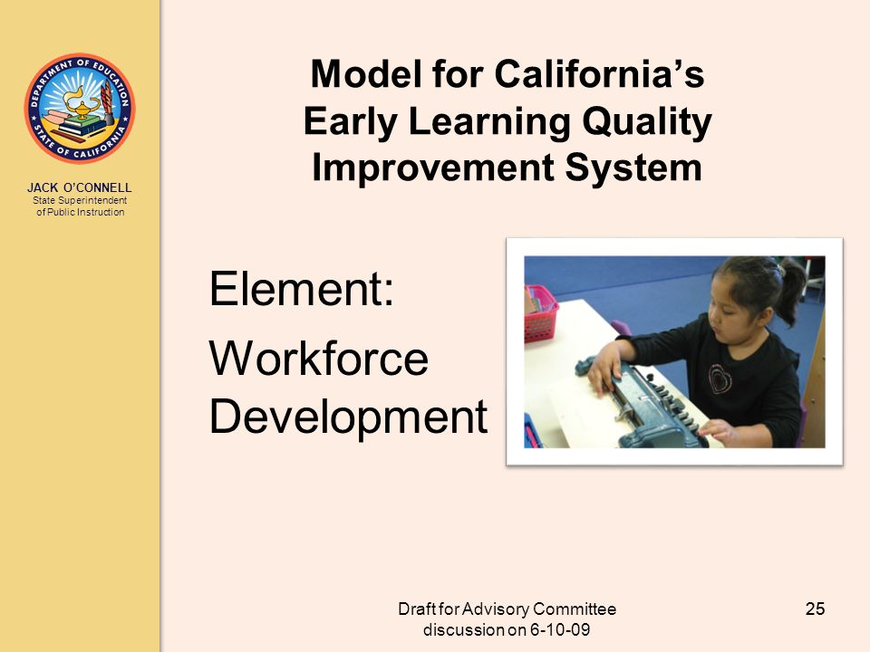 JACK OCONNELL State Superintendent of Public Instruction Draft for Advisory Committee discussion on 6-10-09 25 Model for Californias Early Learning Quality Improvement System Element: Workforce Development 25