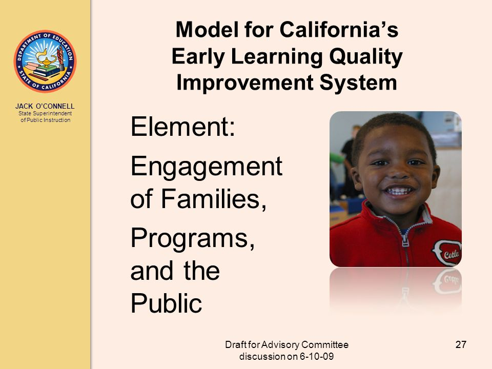 JACK OCONNELL State Superintendent of Public Instruction Draft for Advisory Committee discussion on 6-10-09 27 Model for Californias Early Learning Quality Improvement System Element: Engagement of Families, Programs, and the Public 27