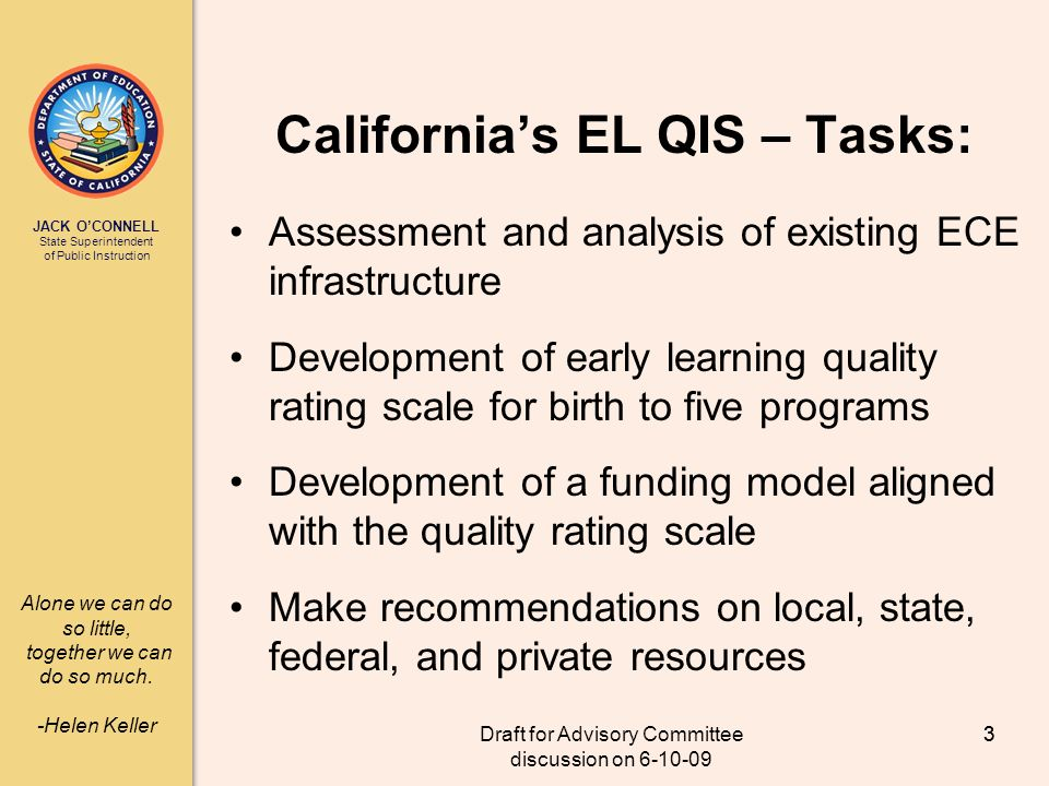 JACK OCONNELL State Superintendent of Public Instruction Draft for Advisory Committee discussion on 6-10-09 3 Californias EL QIS – Tasks: Assessment and analysis of existing ECE infrastructure Development of early learning quality rating scale for birth to five programs Development of a funding model aligned with the quality rating scale Make recommendations on local, state, federal, and private resources 3 Alone we can do so little, together we can do so much.