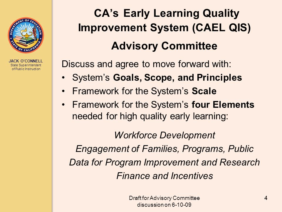 JACK OCONNELL State Superintendent of Public Instruction Draft for Advisory Committee discussion on 6-10-09 4 CAs Early Learning Quality Improvement System (CAEL QIS) Advisory Committee Discuss and agree to move forward with: Systems Goals, Scope, and Principles Framework for the Systems Scale Framework for the Systems four Elements needed for high quality early learning: Workforce Development Engagement of Families, Programs, Public Data for Program Improvement and Research Finance and Incentives 4