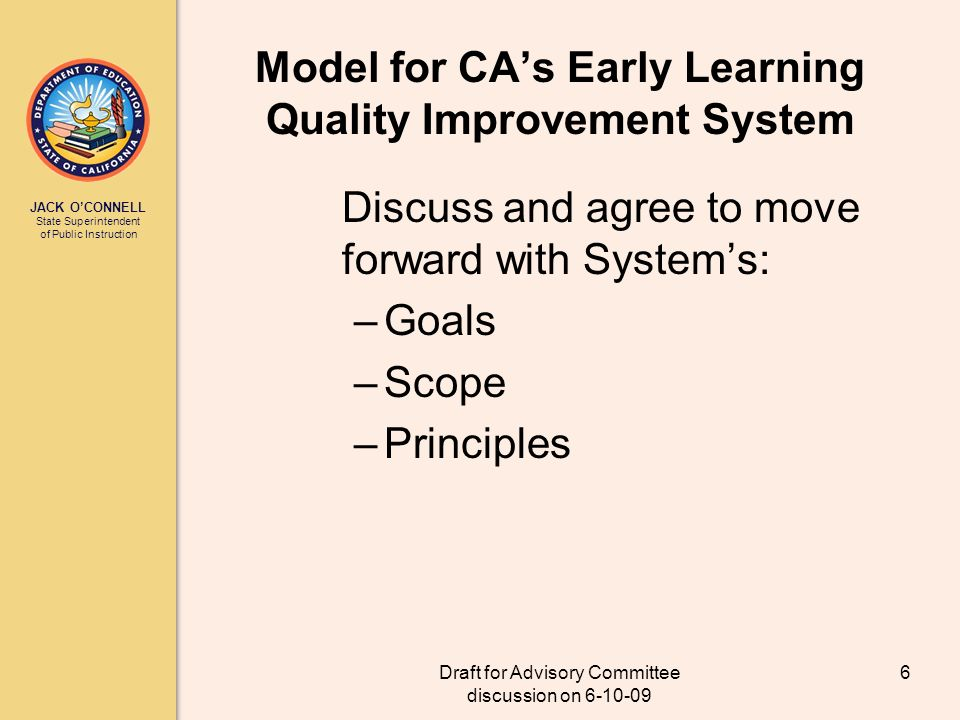 JACK OCONNELL State Superintendent of Public Instruction Draft for Advisory Committee discussion on 6-10-09 6 Model for CAs Early Learning Quality Improvement System Discuss and agree to move forward with Systems: –Goals –Scope –Principles