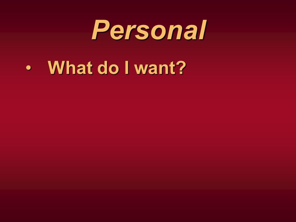 Personal What do I want What do I want