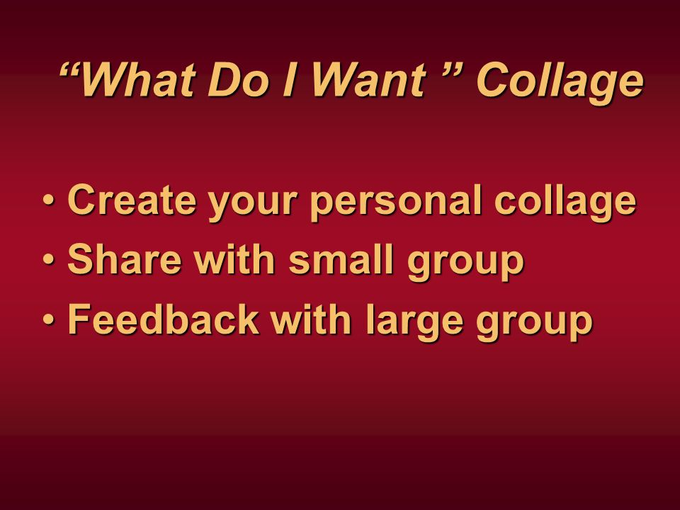 What Do I Want Collage Create your personal collageCreate your personal collage Share with small groupShare with small group Feedback with large groupFeedback with large group