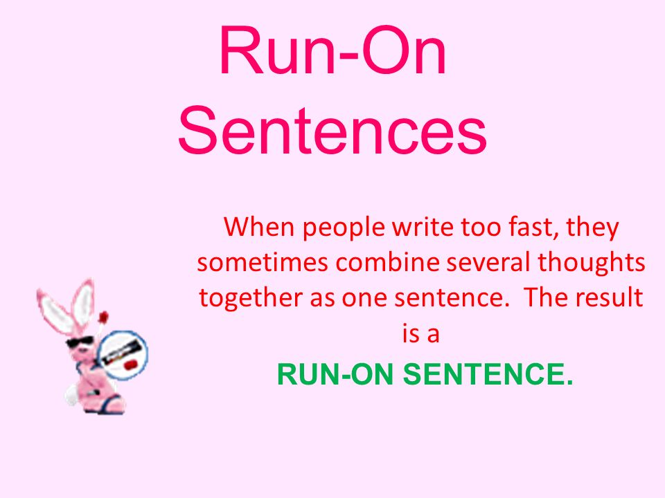 A RUN-ON SENTENCE Is two or more sentences that are written together and are separated by a comma or no mark of punctuation at all.
