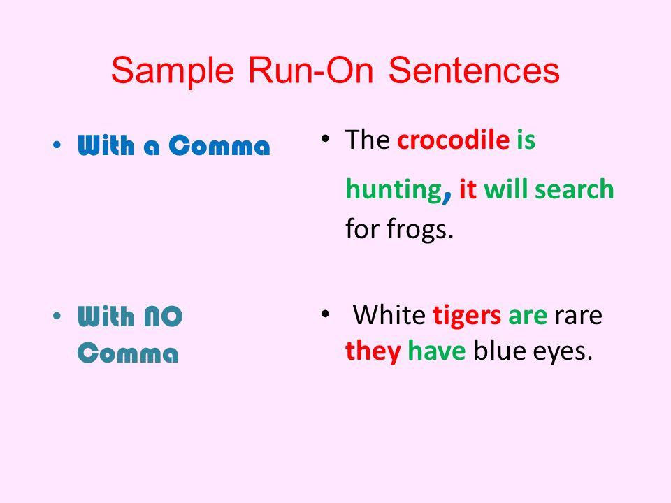 Sample Run-On Sentences With a Comma With NO Comma The crocodile is hunting, it will search for frogs.