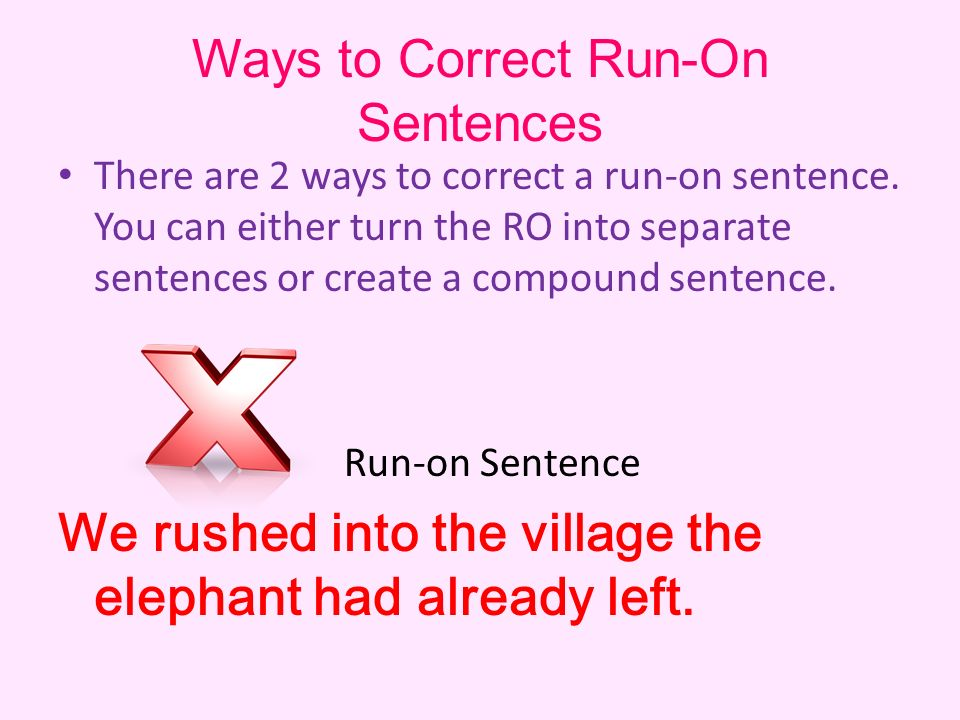 Ways to Correct Run-On Sentences There are 2 ways to correct a run-on sentence.
