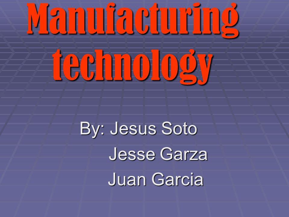 By: Jesus Soto Jesse Garza Jesse Garza Juan Garcia Juan Garcia Manufacturing technology