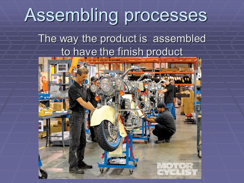 Assembling processes The way the product is assembled to have the finish product