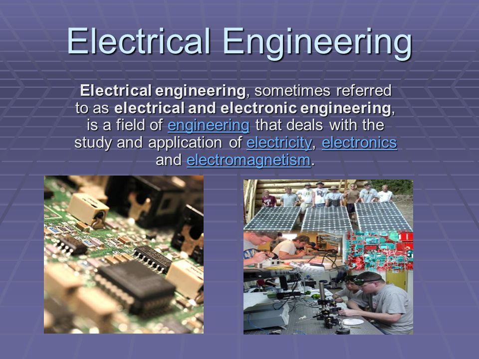 Electrical engineering, sometimes referred to as electrical and electronic engineering, is a field of engineering that deals with the study and application of electricity, electronics and electromagnetism.