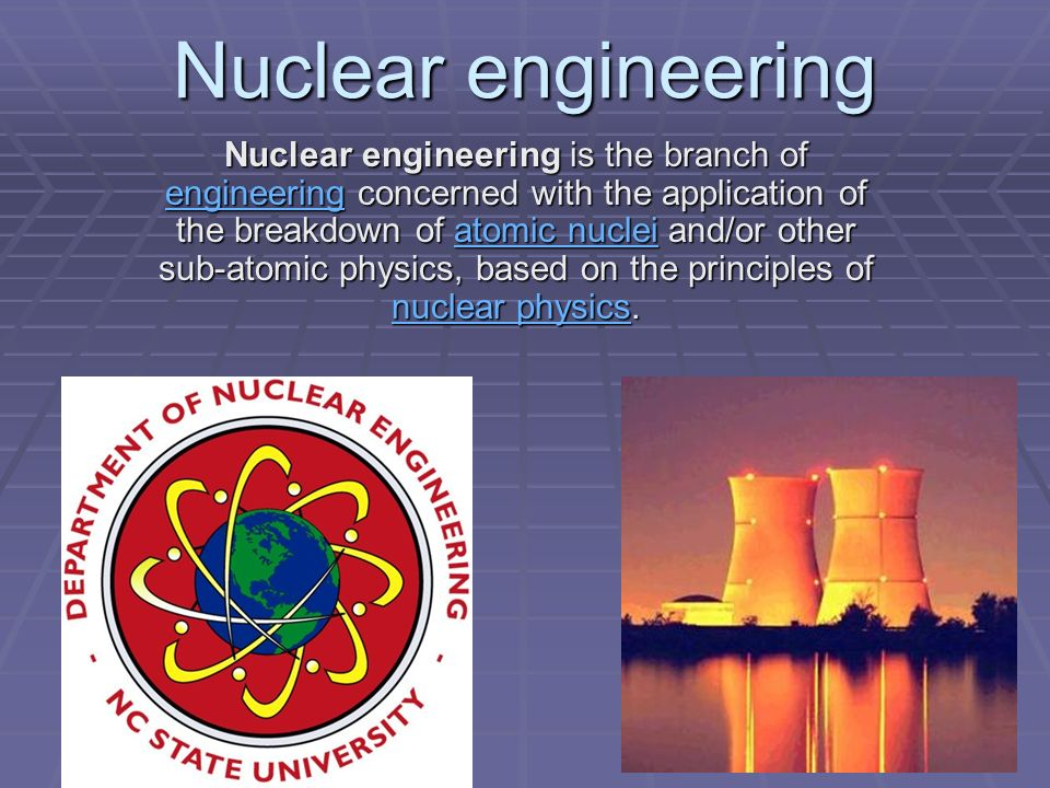 Nuclear engineering is the branch of engineering concerned with the application of the breakdown of atomic nuclei and/or other sub-atomic physics, based on the principles of nuclear physics.